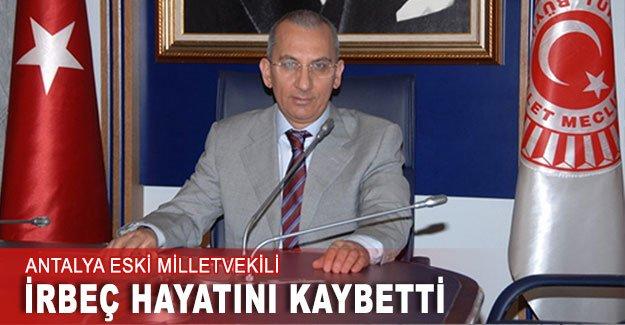 Antalya eski Milletvekili İrbeç hayatını kaybetti