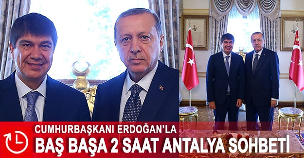 Cumhurbaşkanı Erdoğan'la baş başa 2 saat Antalya sohbeti