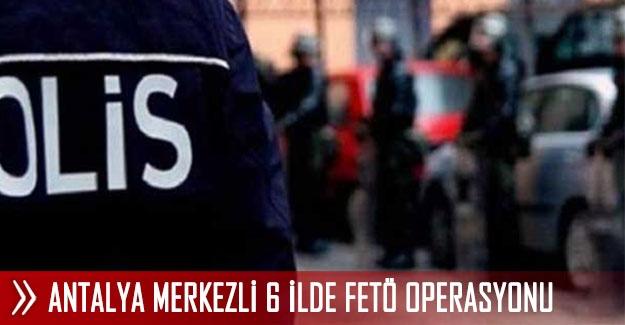 Antalya merkezli 6 ilde FETÖ operasyonu