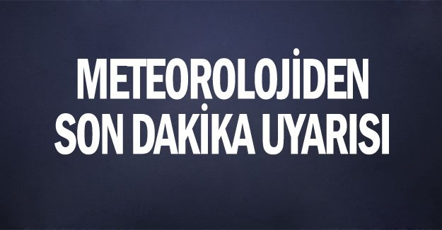 METEOROLOJİDEN SON DAKİKA UYARISI