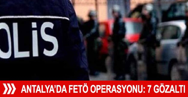 Antalya'da FETÖ operasyonu: 7 gözaltı