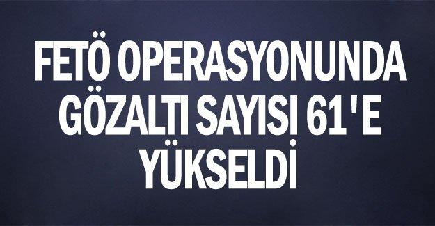 FETÖ operasyonunda gözaltı sayısı 61'e yükseldi
