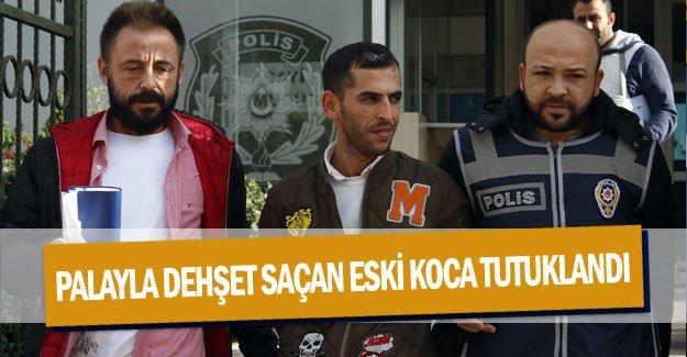 Palayla dehşet saçan eski koca tutuklandı