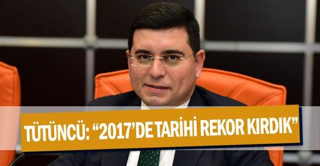 """Tütüncü: """"2017'de tarihi rekor kırdık"""""""