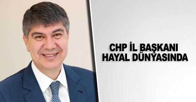 CHP İl Başkanı hayal dünyasında