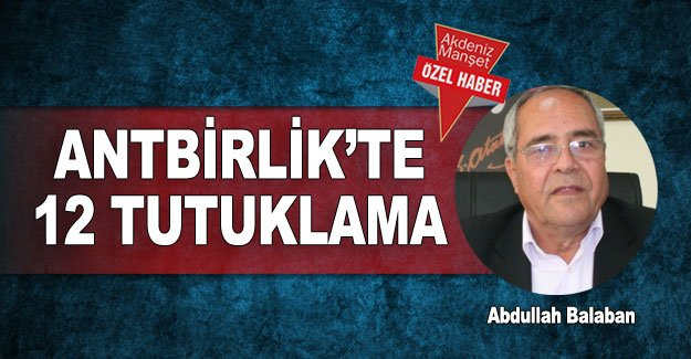 ANTBİRLİK'te 12 tutuklama