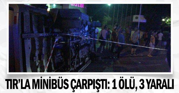 TIR'la minibüs çarpıştı: 1 ölü, 3 yaralı