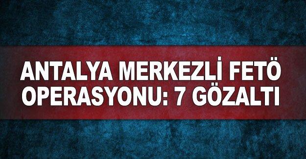 Antalya merkezli FETÖ operasyonu: 7 gözaltı