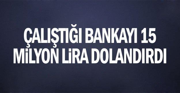 Çalıştığı bankayı 15 milyon lira dolandırdı
