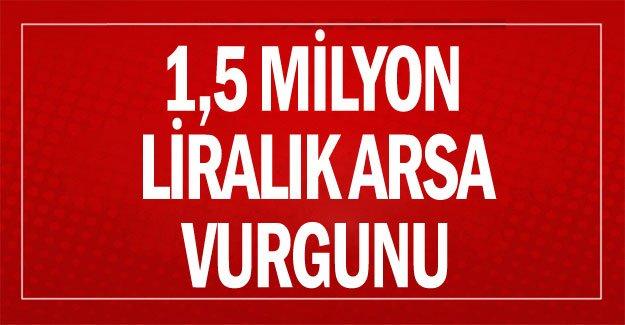 1,5 milyon liralık arsa vurgunu