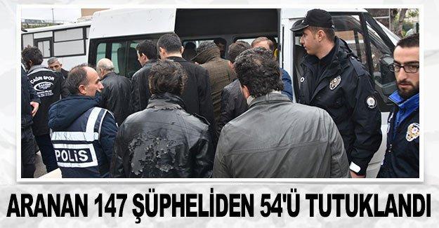 Aranan 147 şüpheliden 54'ü tutuklandı