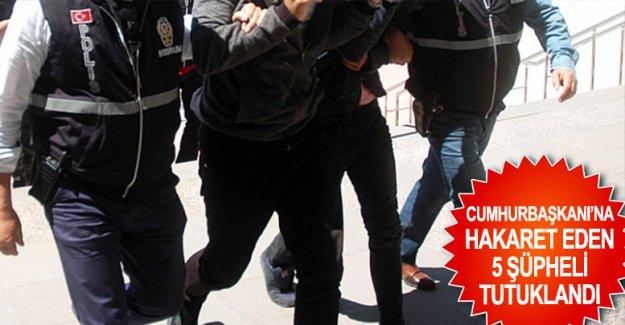 Cumhurbaşkanı'na hakaret eden 5 şüpheli tutuklandı
