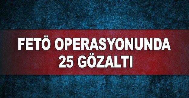 FETÖ operasyonunda 25 gözaltı