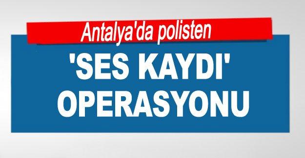 Antalya'da polisten 'ses kaydı' operasyonu