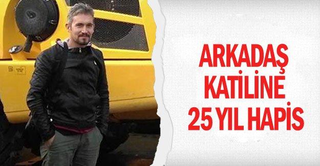 Arkadaş katiline 25 yıl hapis