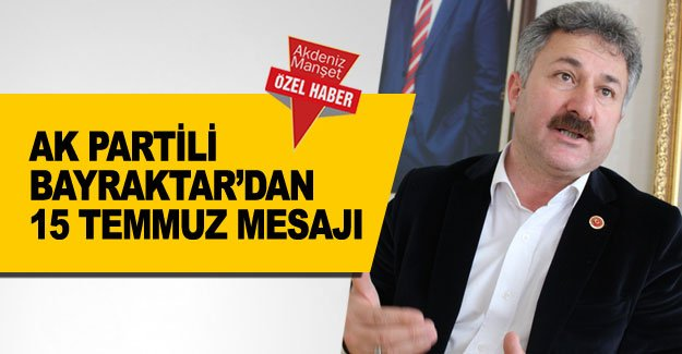 AK Partili Bayraktar'dan 15 Temmuz mesajı