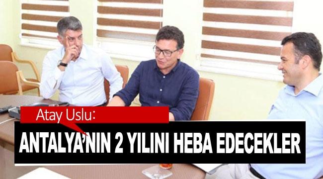 Atay Uslu: Antalya'nın 2 yılını heba edecekler