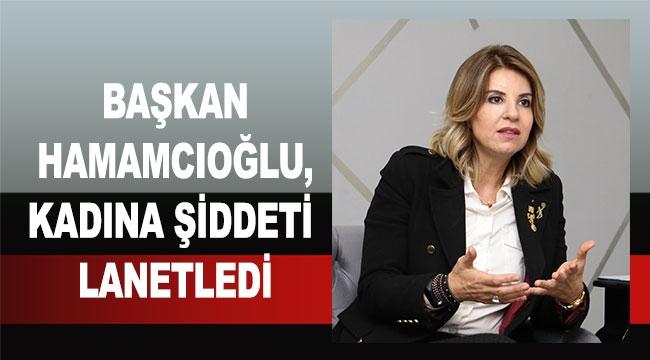 Başkan Hamamcıoğlu, kadına şiddeti lanetledi