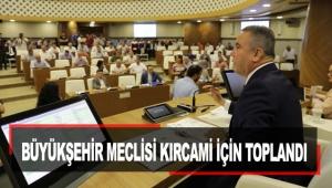 Büyükşehir Meclisi Kırcami için toplandı
