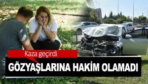 Kaza geçirdi, gözyaşlarına hakim olamadı