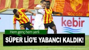 Süper Lig'e yabancı kaldık!