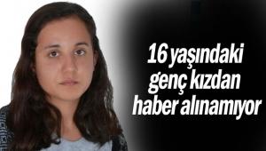 16 yaşındaki genç kızdan haber alınamıyor
