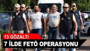 7 ilde FETÖ operasyonu: 13 gözaltı