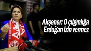 Akşener: O çılgınlığa Erdoğan izin vermez