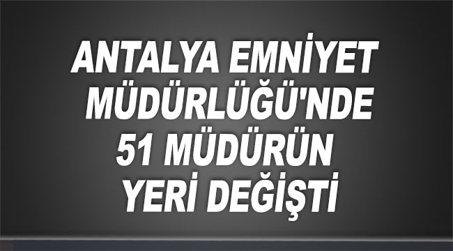 Antalya Emniyet Müdürlüğü'nde 51 müdürün yeri değişti