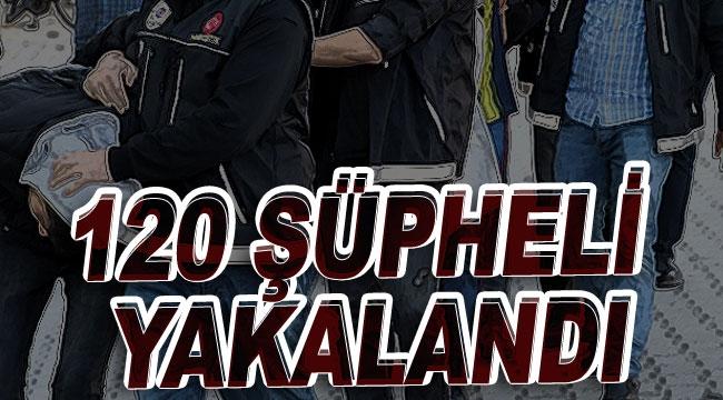 120 şüpheli yakalandı