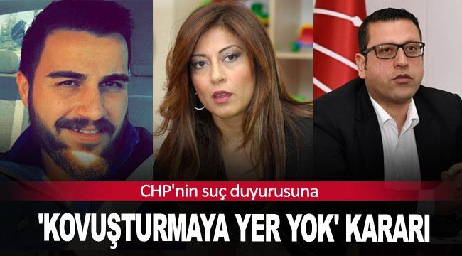 CHP'nin suç duyurusuna 'kovuşturmaya yer yok' kararı