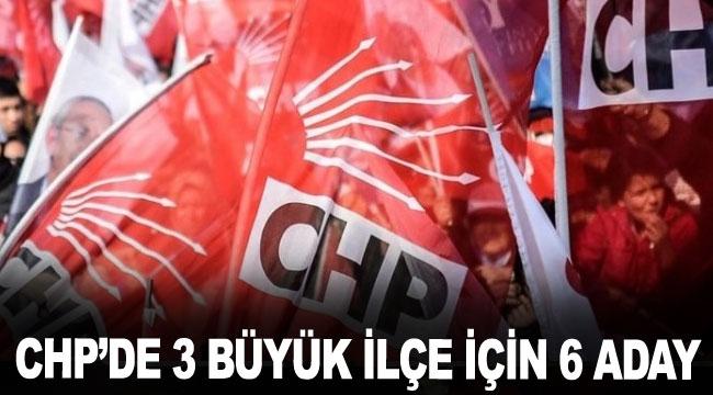 CHP'de 3 büyük ilçe için 6 aday