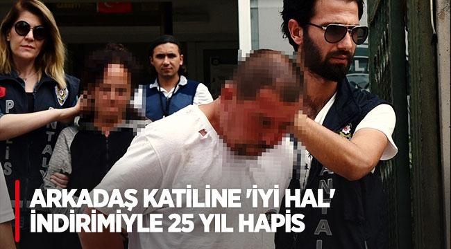 Arkadaş katiline 'iyi hal' indirimiyle 25 yıl hapis
