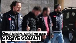 Cinsel saldırı, şantaj ve gasp yapan 6 kişiye gözaltı