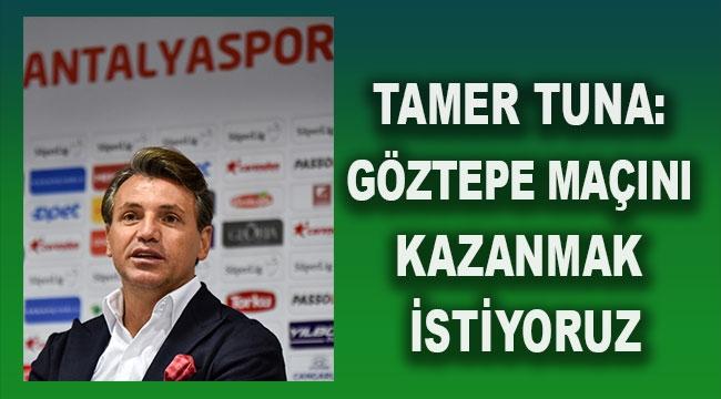 Tamer Tuna: Göztepe maçını kazanmak istiyoruz