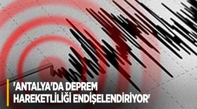 'Antalya'da deprem hareketliliği endişelendiriyor'
