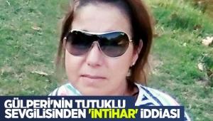 Gülperi'nin tutuklu sevgilisinden 'intihar' iddiası