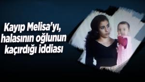 Kayıp Melisa'yı, halasının oğlunun kaçırdığı iddiası
