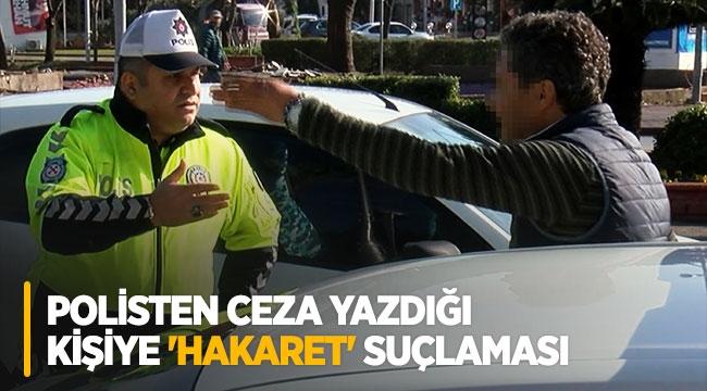 Polisten ceza yazdığı kişiye 'hakaret' suçlaması