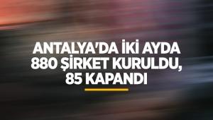 Antalya'da iki ayda 880 şirket kuruldu, 85 kapandı