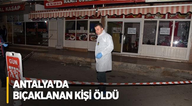 Antalya'da bıçaklanan kişi öldü