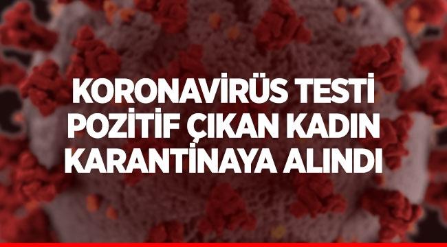 Koronavirüs testi pozitif çıkan kadın karantinaya alındı