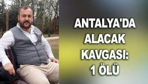 Antalya'da alacak kavgası: 1 ölü