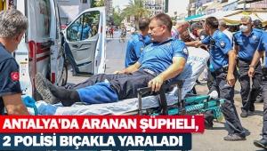 Antalya'da aranan şüpheli, 2polisi bıçakla yaraladı