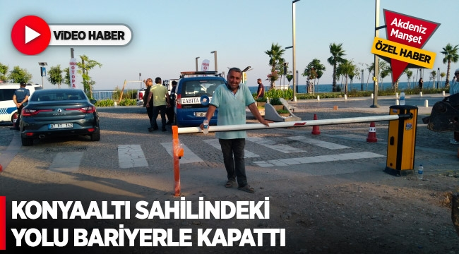 Konyaaltı Sahilindeki yolu bariyerle kapattı