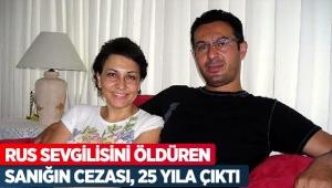 Rus sevgilisini öldüren sanığın cezası, 25 yıla çıktı