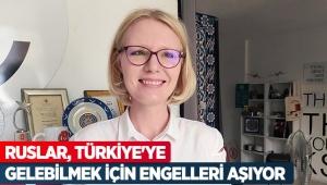 Ruslar, Türkiye'ye gelebilmek için engelleri aşıyor