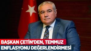 Başkan Çetin'den, Temmuz enflasyonu değerlendirmesi
