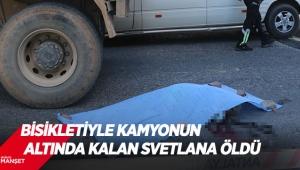 Bisikletiyle kamyonun altında kalan Svetlana öldü