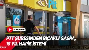 PTT şubesinden bıçaklı gaspa, 15 yıl hapis istemi